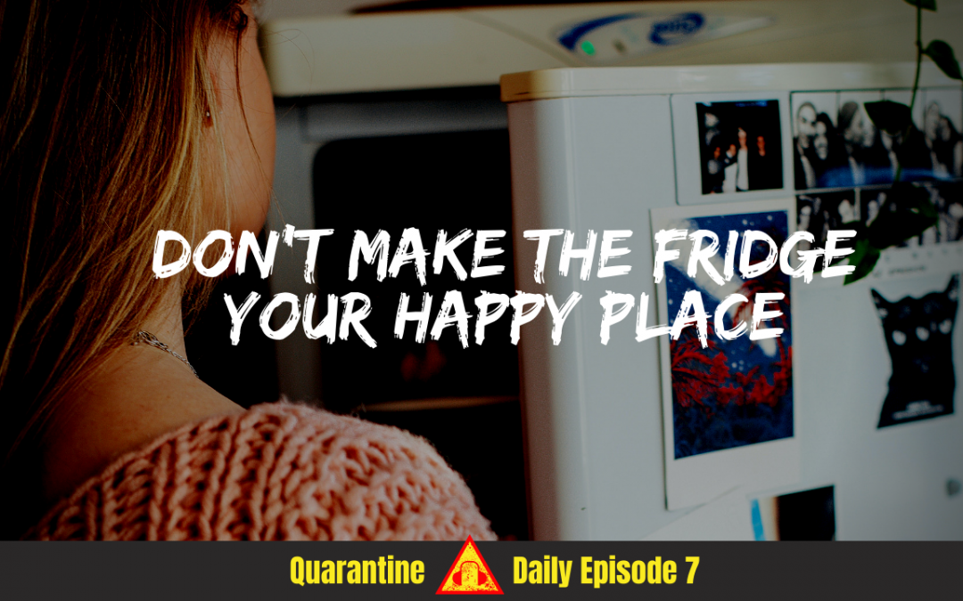 S3 Ep17 – Don't Make The Fridge Your Happy Place | Quarantine Daily Podcast